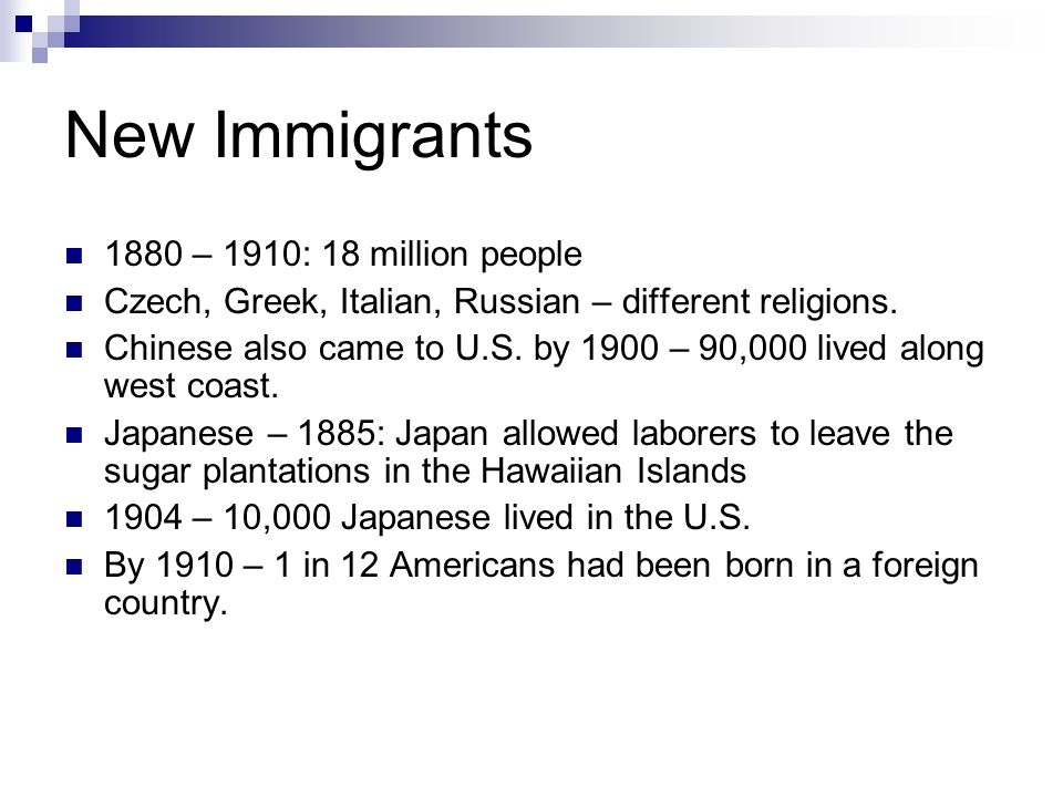 New Immigrants 1880 – 1910: 18 million people Czech, Greek, Italian, Russian – different religions.