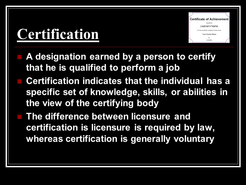 Certification A designation earned by a person to certify that he is qualified to perform a job Certification indicates that the individual has a specific set of knowledge, skills, or abilities in the view of the certifying body The difference between licensure and certification is licensure is required by law, whereas certification is generally voluntary