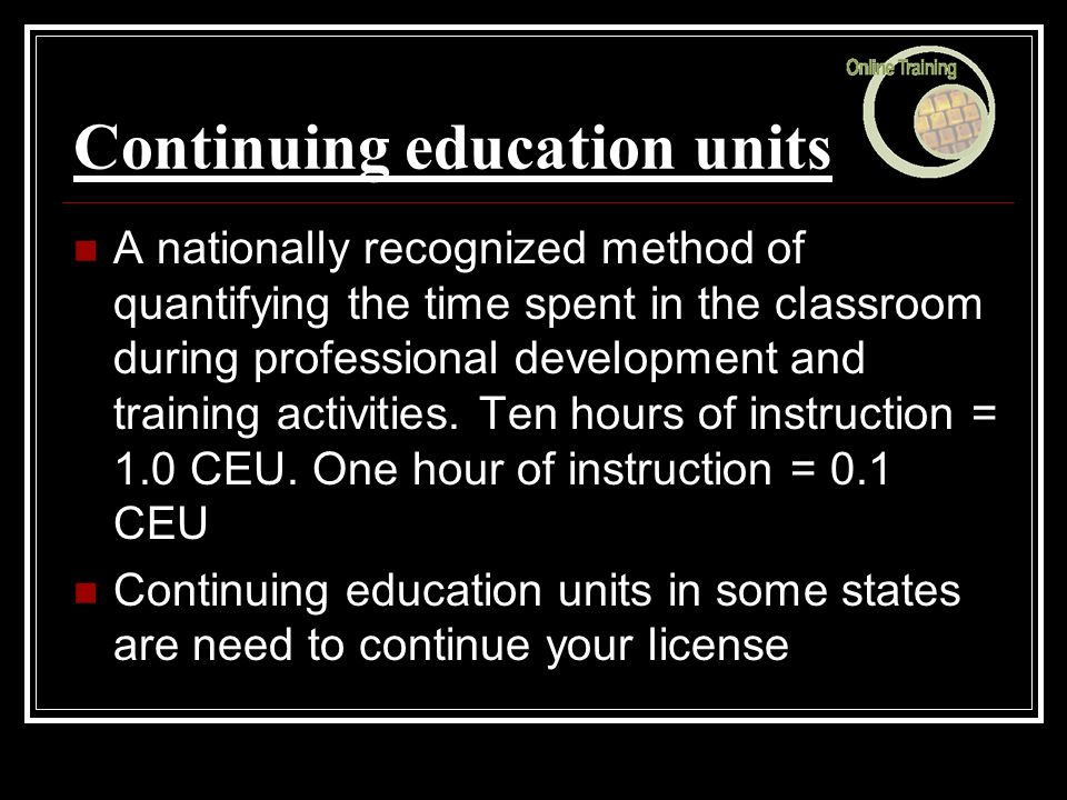 Continuing education units A nationally recognized method of quantifying the time spent in the classroom during professional development and training activities.