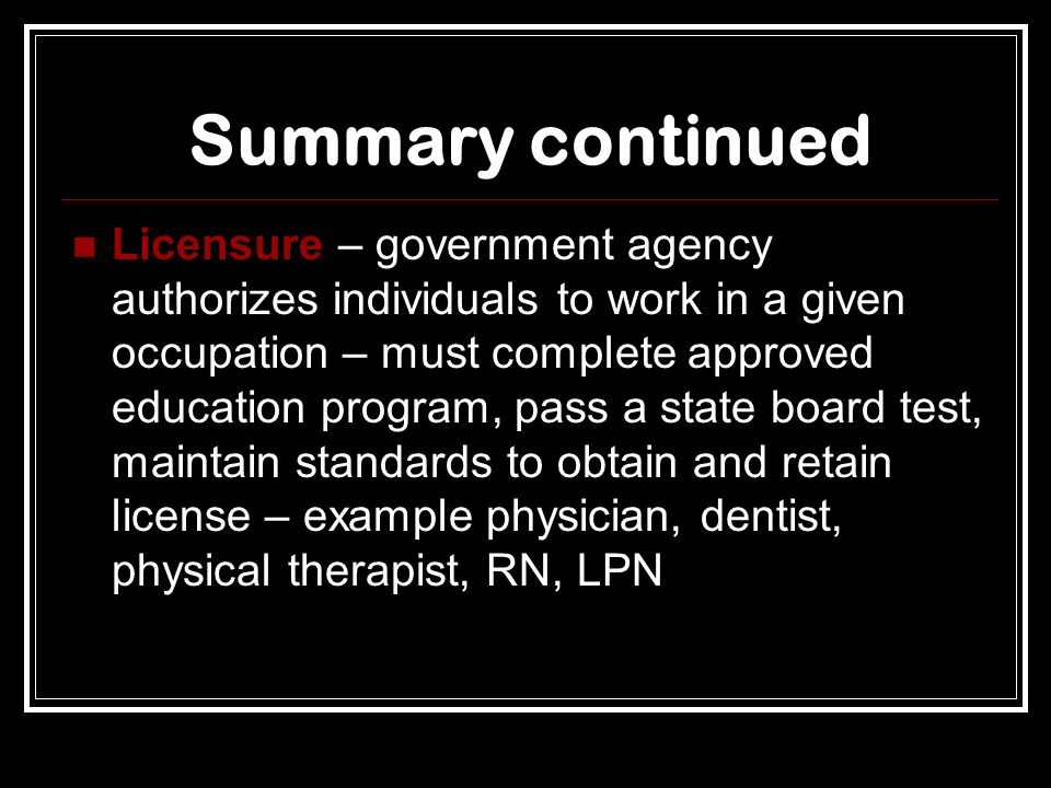 Summary continued Licensure – government agency authorizes individuals to work in a given occupation – must complete approved education program, pass a state board test, maintain standards to obtain and retain license – example physician, dentist, physical therapist, RN, LPN