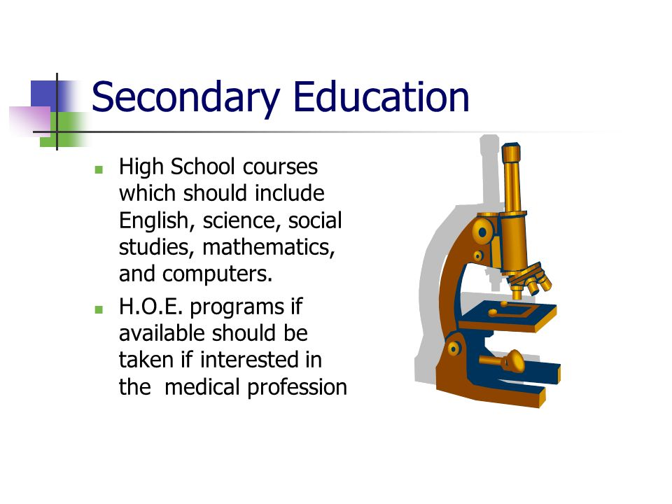 Secondary Education High School courses which should include English, science, social studies, mathematics, and computers.