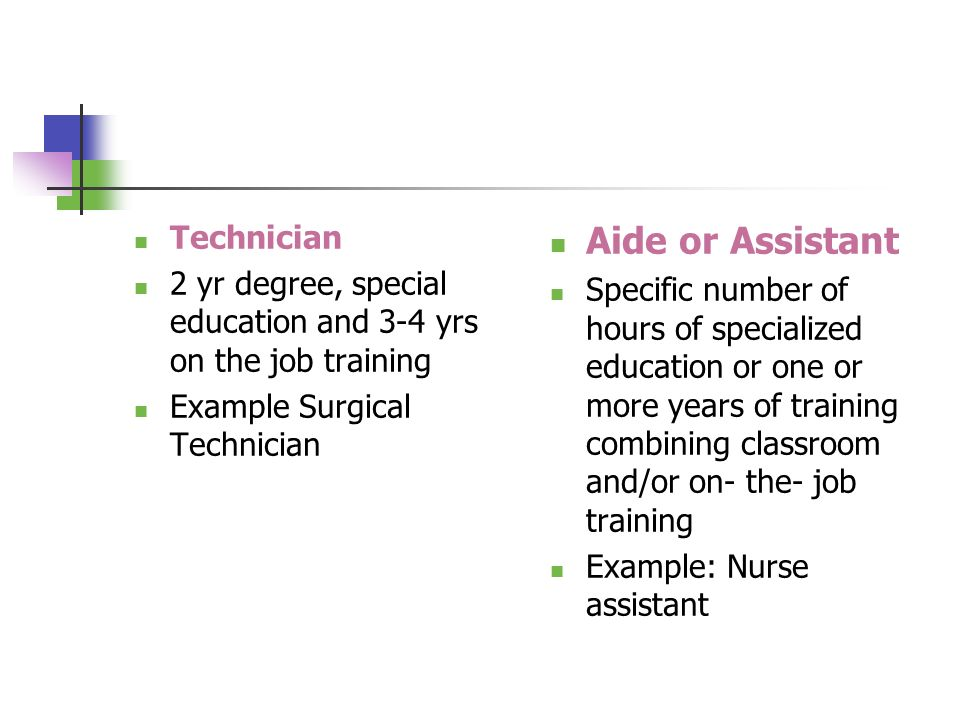 Technician 2 yr degree, special education and 3-4 yrs on the job training Example Surgical Technician Aide or Assistant Specific number of hours of specialized education or one or more years of training combining classroom and/or on- the- job training Example: Nurse assistant