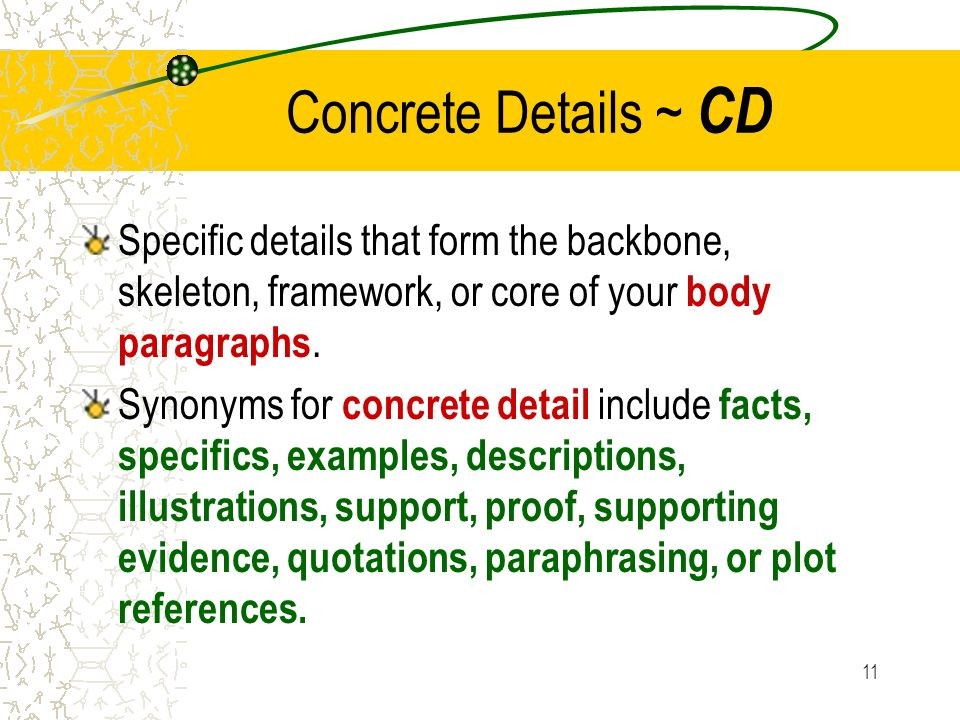 11 Concrete Details ~ CD Specific details that form the backbone, skeleton, framework, or core of your body paragraphs.