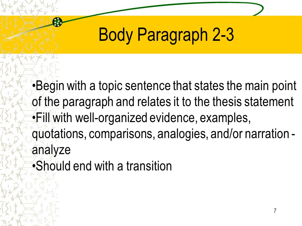 7 Body Paragraph 2-3 Begin with a topic sentence that states the main point of the paragraph and relates it to the thesis statement Fill with well-organized evidence, examples, quotations, comparisons, analogies, and/or narration - analyze Should end with a transition