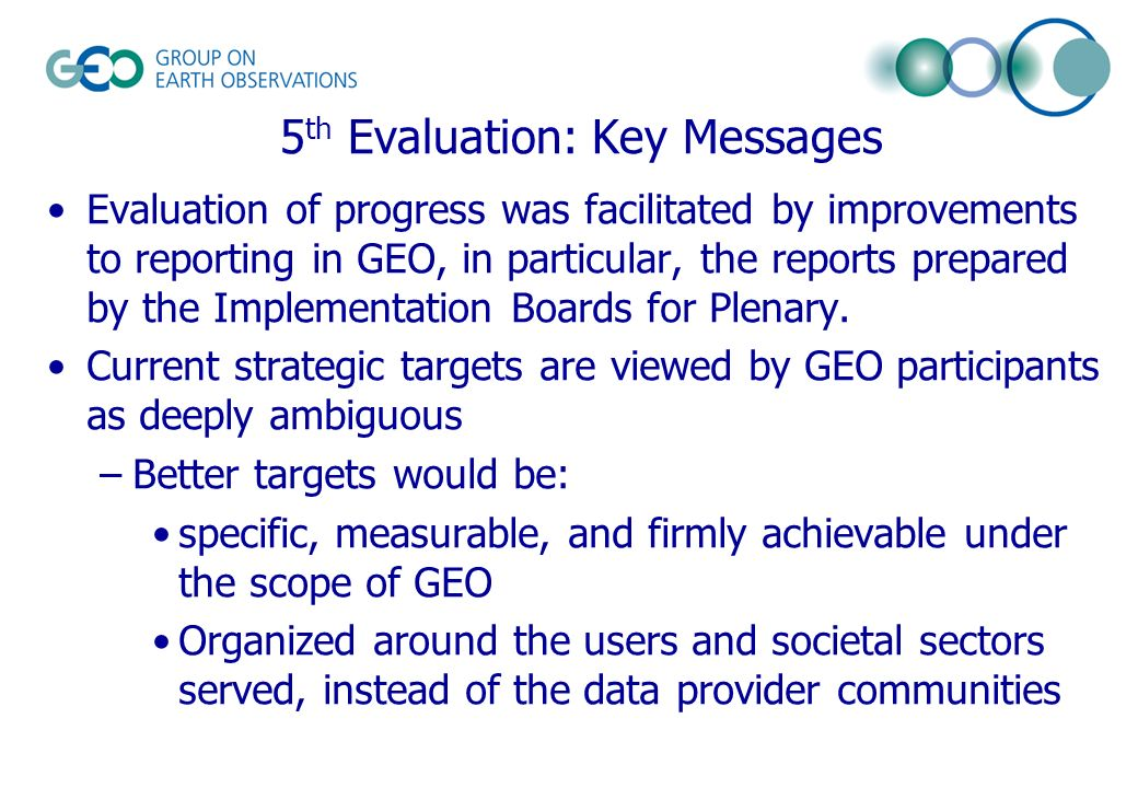 5 th Evaluation: Key Messages Evaluation of progress was facilitated by improvements to reporting in GEO, in particular, the reports prepared by the Implementation Boards for Plenary.