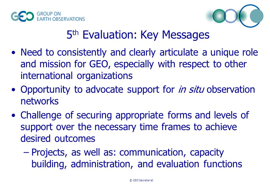 5 th Evaluation: Key Messages Need to consistently and clearly articulate a unique role and mission for GEO, especially with respect to other international organizations Opportunity to advocate support for in situ observation networks Challenge of securing appropriate forms and levels of support over the necessary time frames to achieve desired outcomes –Projects, as well as: communication, capacity building, administration, and evaluation functions © GEO Secretariat