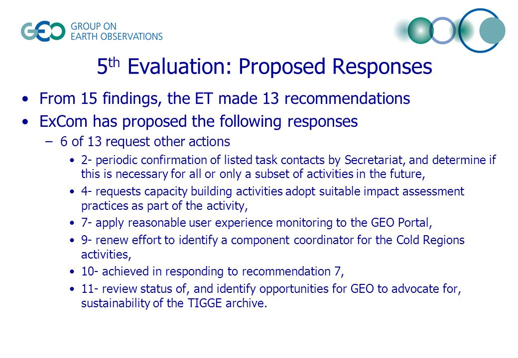 5 th Evaluation: Proposed Responses From 15 findings, the ET made 13 recommendations ExCom has proposed the following responses –6 of 13 request other actions 2- periodic confirmation of listed task contacts by Secretariat, and determine if this is necessary for all or only a subset of activities in the future, 4- requests capacity building activities adopt suitable impact assessment practices as part of the activity, 7- apply reasonable user experience monitoring to the GEO Portal, 9- renew effort to identify a component coordinator for the Cold Regions activities, 10- achieved in responding to recommendation 7, 11- review status of, and identify opportunities for GEO to advocate for, sustainability of the TIGGE archive.