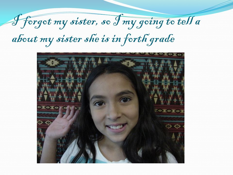 I forgot my sister, so I my going to tell a about my sister she is in forth grade