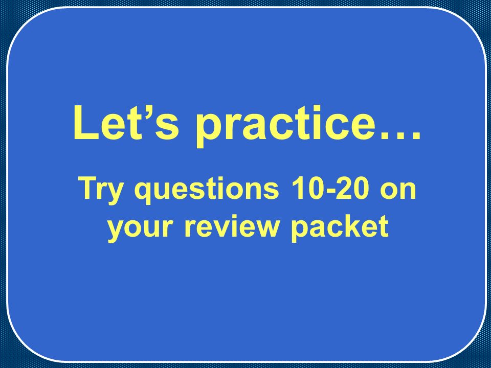 Let's practice… Try questions on your review packet