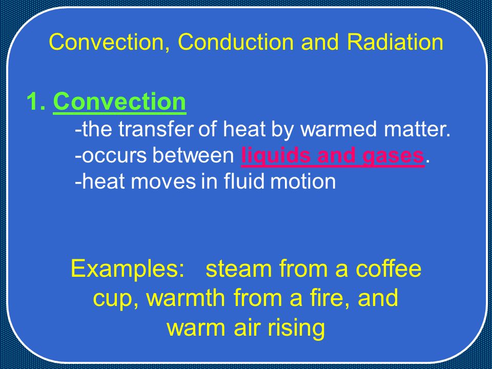 Convection, Conduction and Radiation 1. Convection -the transfer of heat by warmed matter.