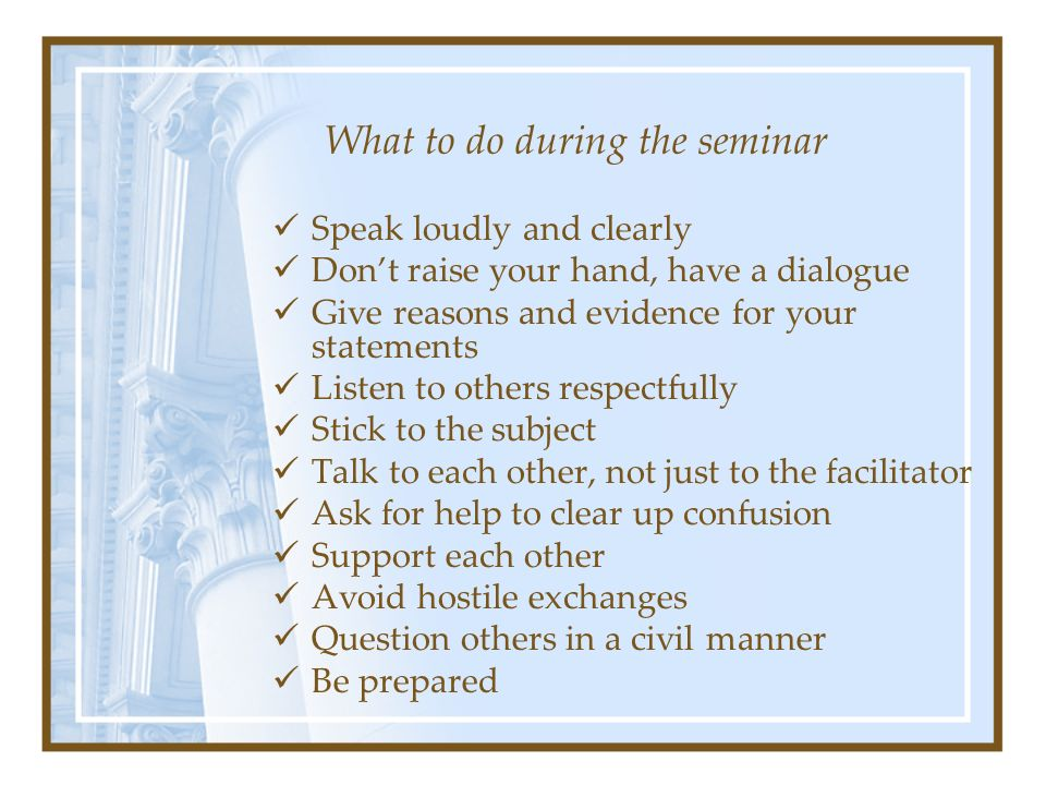 What to do during the seminar Speak loudly and clearly Don't raise your hand, have a dialogue Give reasons and evidence for your statements Listen to others respectfully Stick to the subject Talk to each other, not just to the facilitator Ask for help to clear up confusion Support each other Avoid hostile exchanges Question others in a civil manner Be prepared