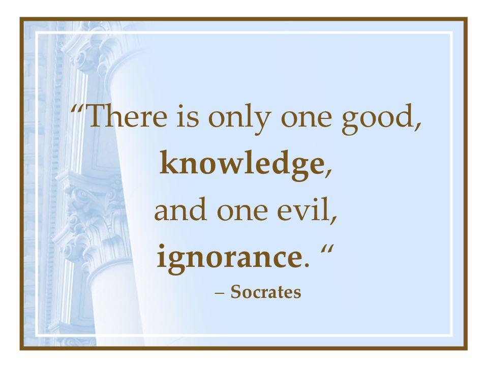 There is only one good, knowledge, and one evil, ignorance. –Socrates