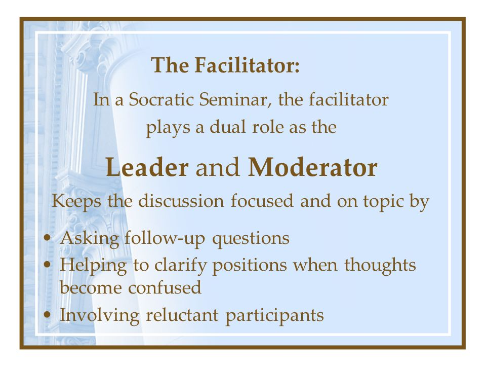 The Facilitator: In a Socratic Seminar, the facilitator plays a dual role as the Leader and Moderator Keeps the discussion focused and on topic by Asking follow-up questions Helping to clarify positions when thoughts become confused Involving reluctant participants