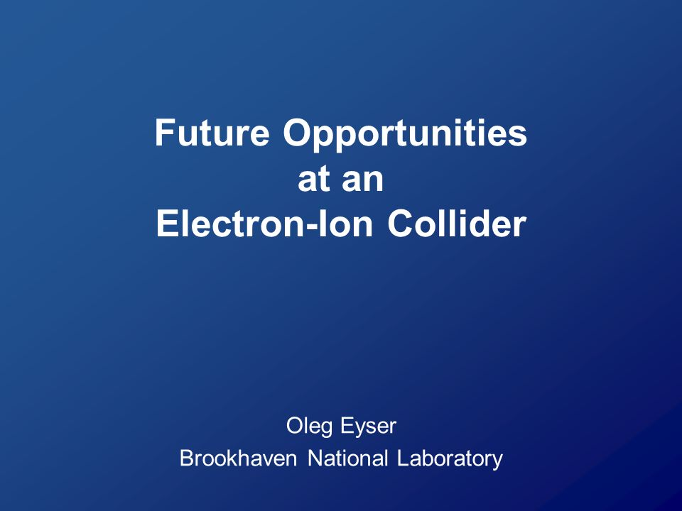 Future Opportunities at an Electron-Ion Collider Oleg Eyser Brookhaven National Laboratory