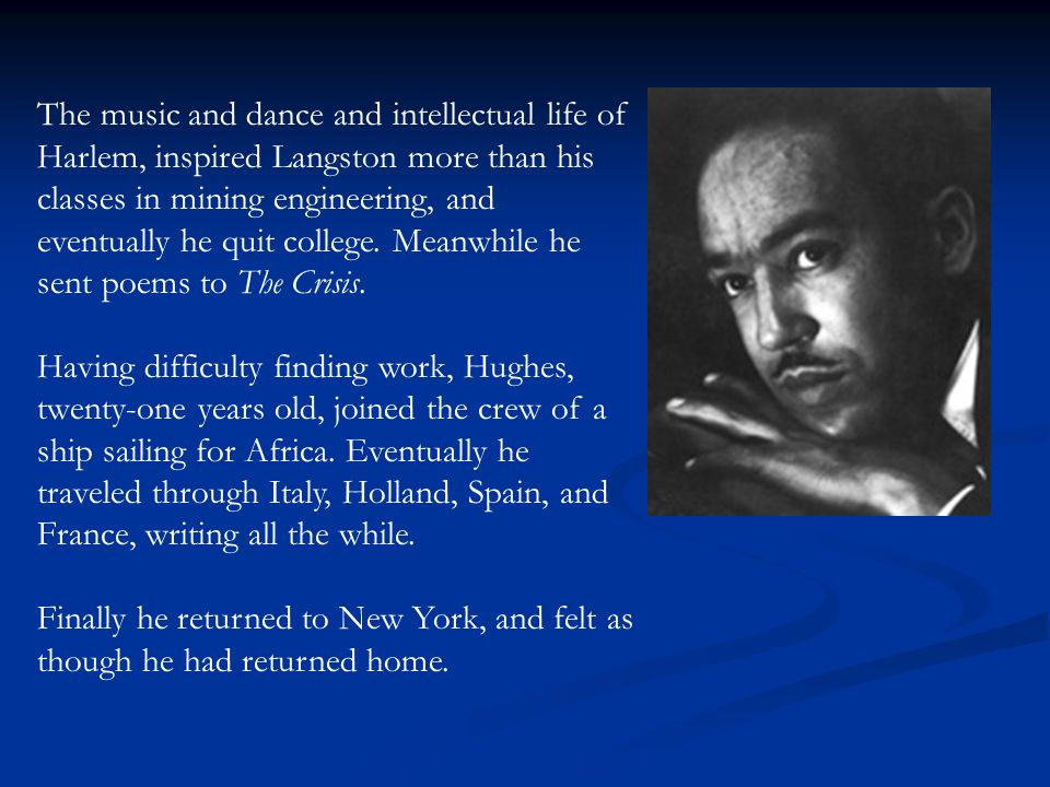 The music and dance and intellectual life of Harlem, inspired Langston more than his classes in mining engineering, and eventually he quit college.