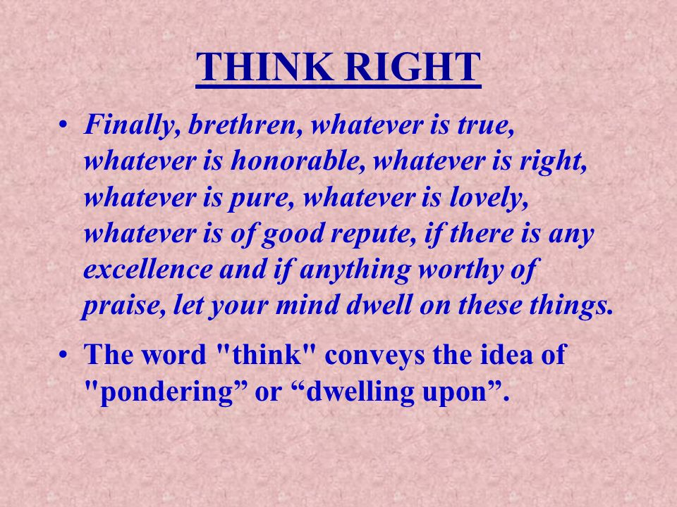 THINK RIGHT Finally, brethren, whatever is true, whatever is honorable, whatever is right, whatever is pure, whatever is lovely, whatever is of good repute, if there is any excellence and if anything worthy of praise, let your mind dwell on these things.