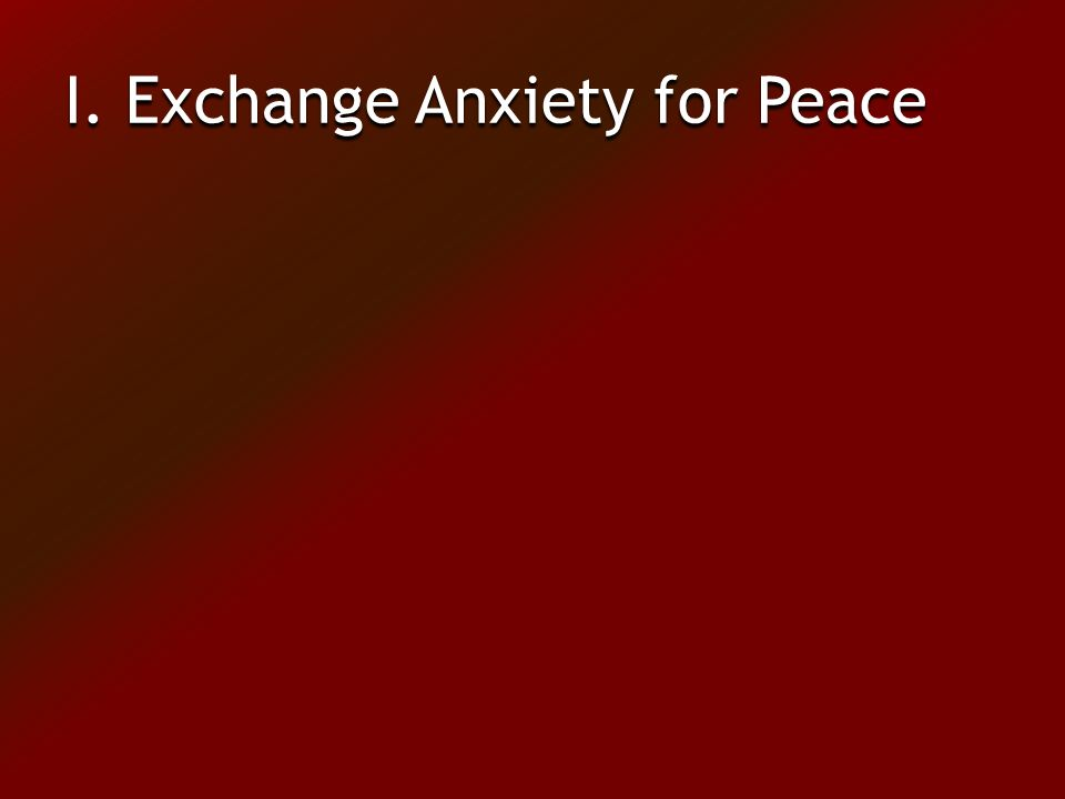 I. Exchange Anxiety for Peace