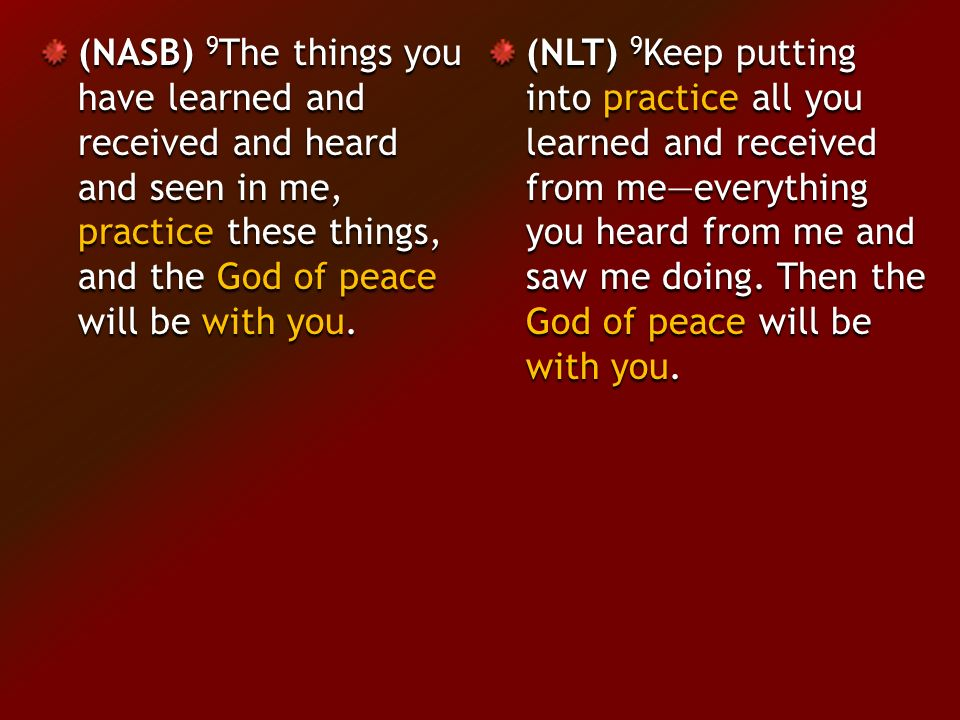 (NASB) 9 The things you have learned and received and heard and seen in me, practice these things, and the God of peace will be with you.