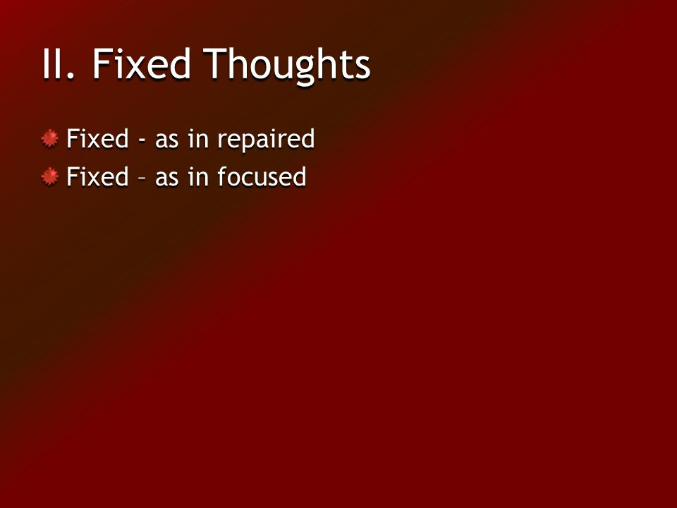 II. Fixed Thoughts Fixed - as in repaired Fixed – as in focused