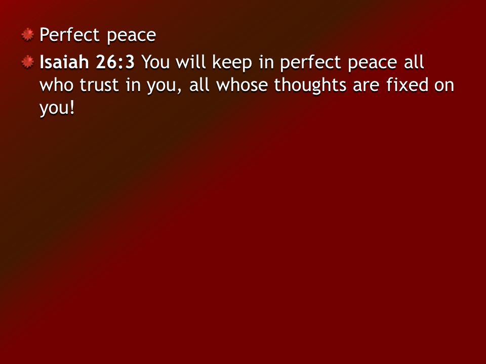 Perfect peace Isaiah 26:3 You will keep in perfect peace all who trust in you, all whose thoughts are fixed on you!