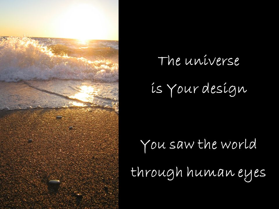 The universe is Your design You saw the world through human eyes