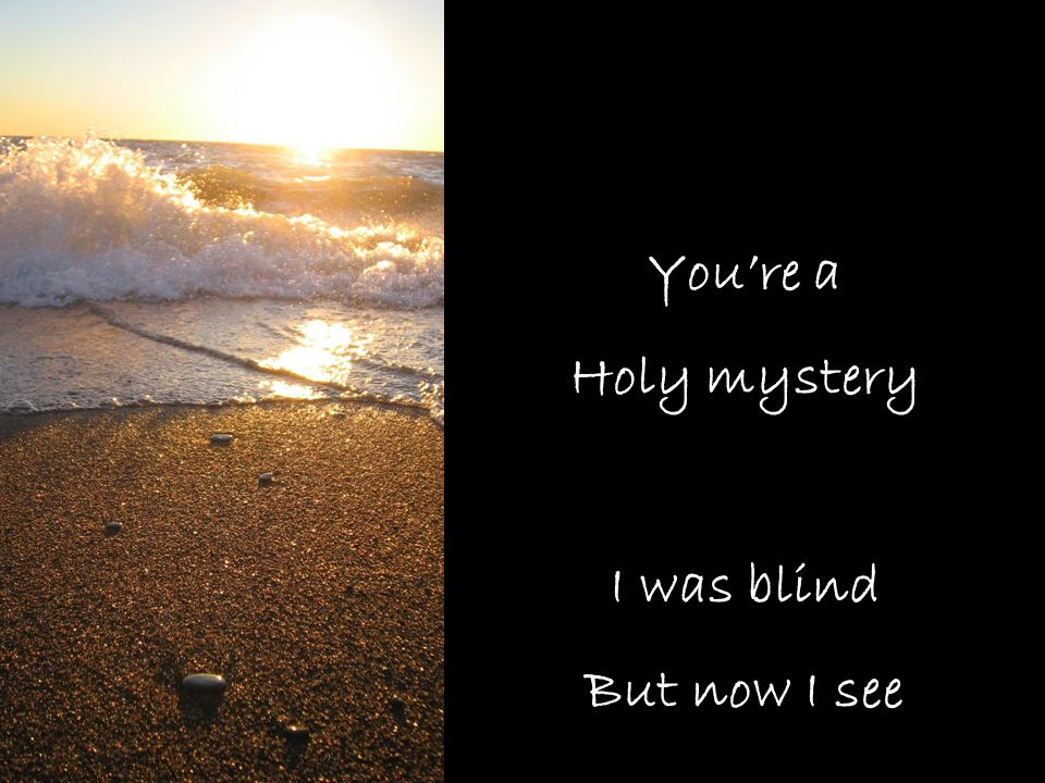 You're a Holy mystery I was blind But now I see