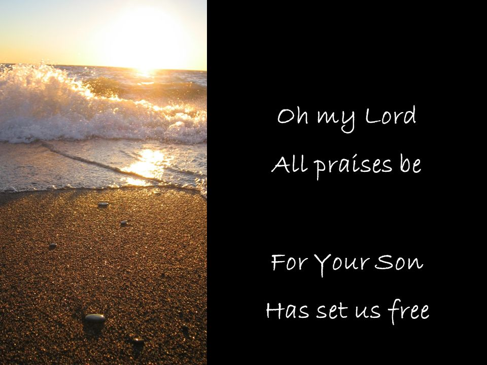 Oh my Lord All praises be For Your Son Has set us free