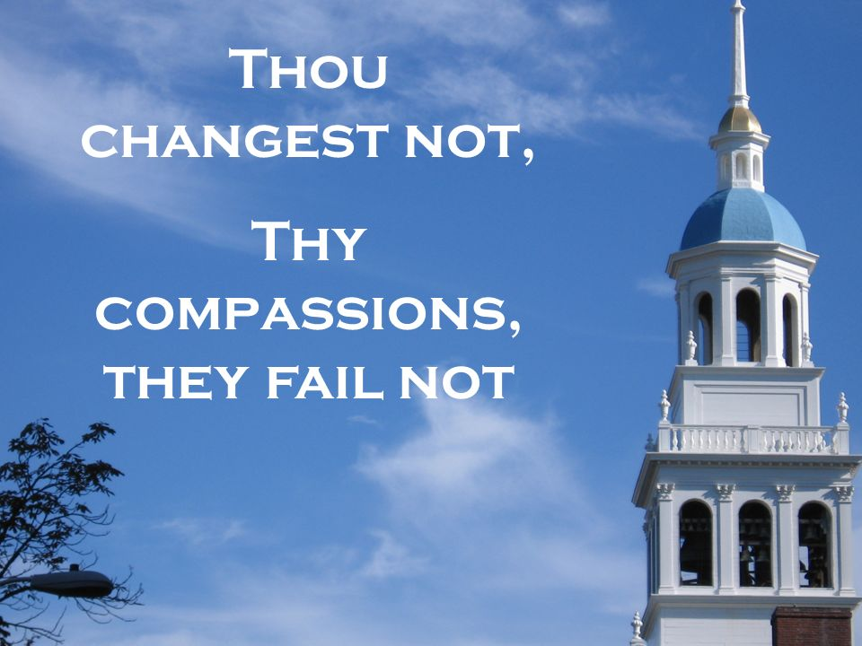 Thou changest not, Thy compassions, they fail not