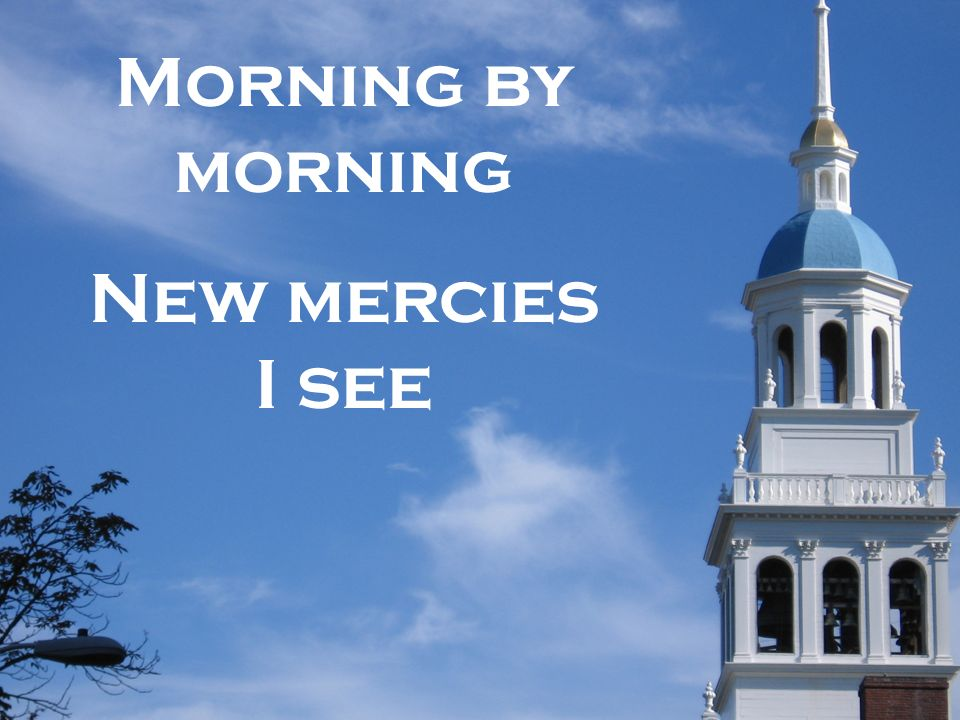 Morning by morning New mercies I see