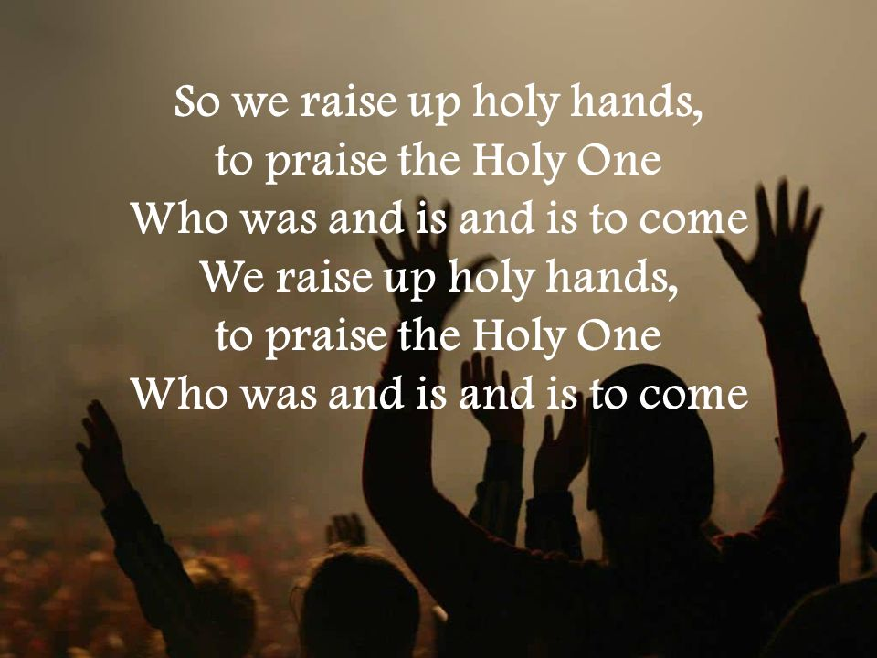 So we raise up holy hands, to praise the Holy One Who was and is and is to come We raise up holy hands, to praise the Holy One Who was and is and is to come