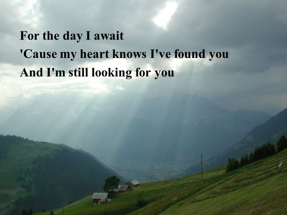 For the day I await Cause my heart knows I ve found you And I m still looking for you