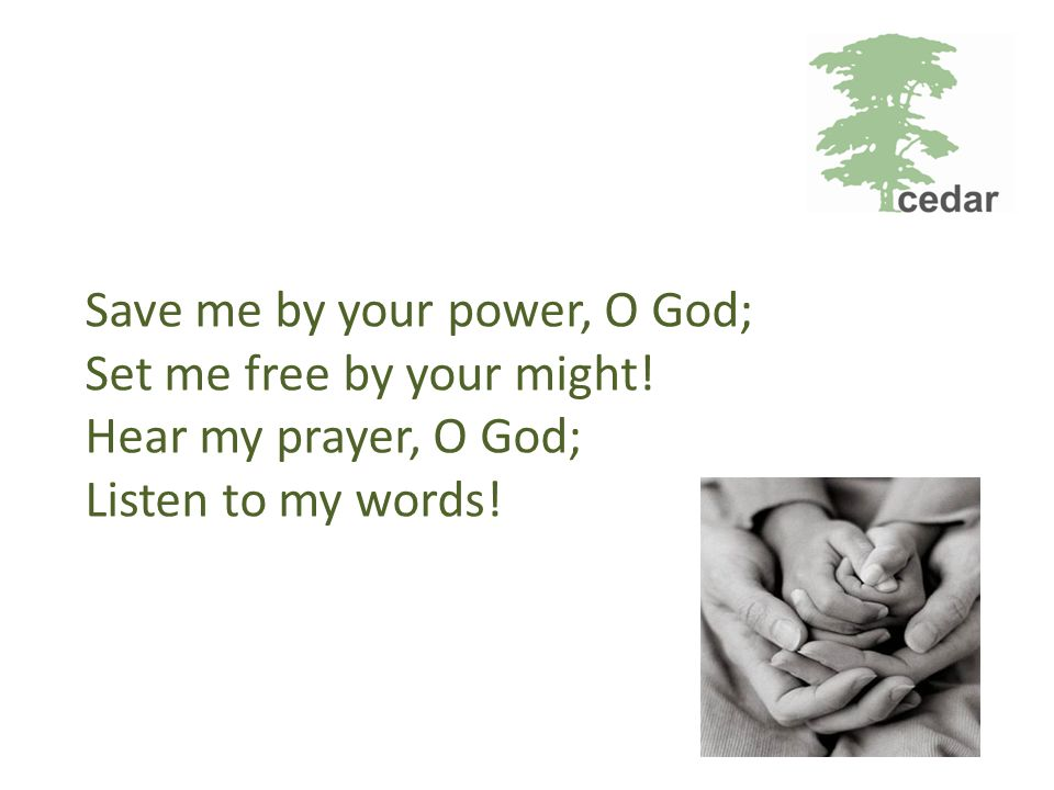 Save me by your power, O God; Set me free by your might! Hear my prayer, O God; Listen to my words!