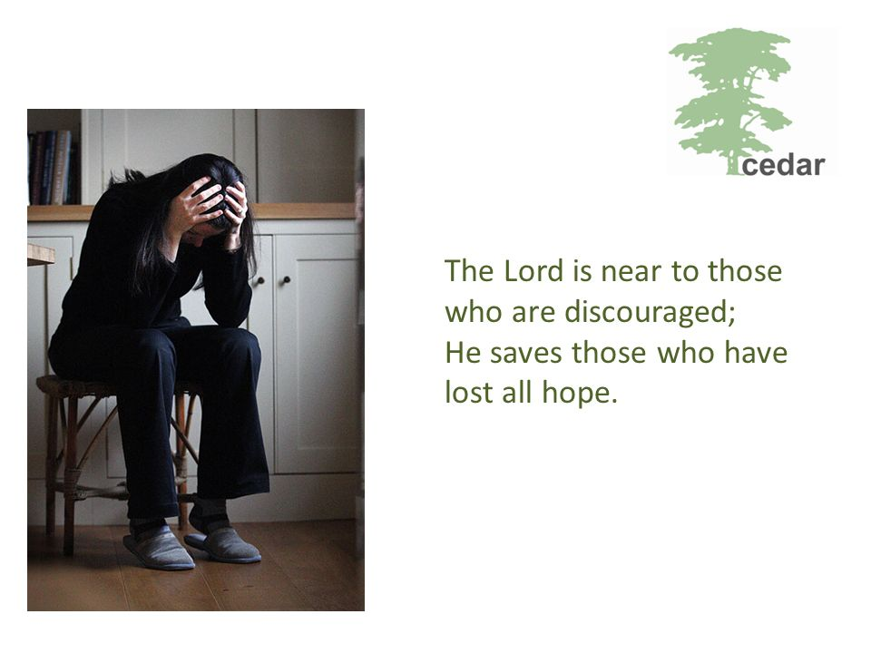 The Lord is near to those who are discouraged; He saves those who have lost all hope.