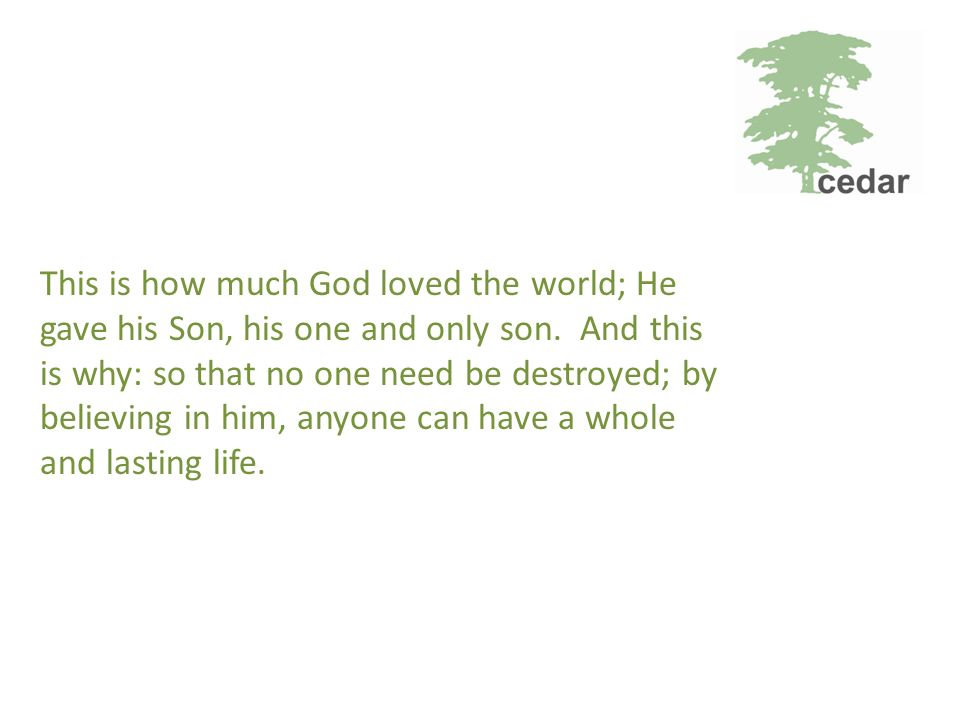 This is how much God loved the world; He gave his Son, his one and only son.