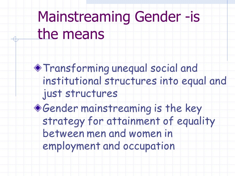 Mainstreaming Gender -is the means Transforming unequal social and institutional structures into equal and just structures Gender mainstreaming is the key strategy for attainment of equality between men and women in employment and occupation