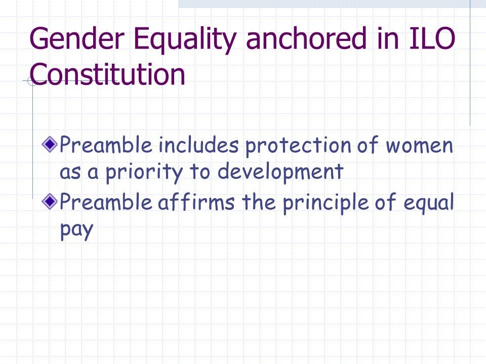 Gender Equality anchored in ILO Constitution Preamble includes protection of women as a priority to development Preamble affirms the principle of equal pay