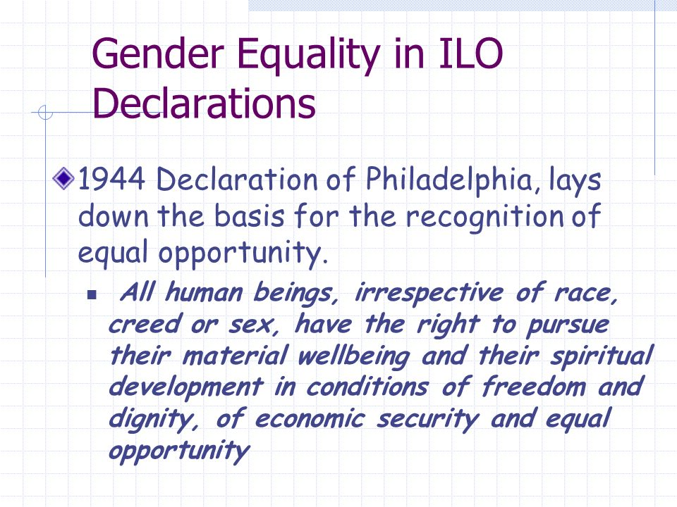 Gender Equality in ILO Declarations 1944 Declaration of Philadelphia, lays down the basis for the recognition of equal opportunity.