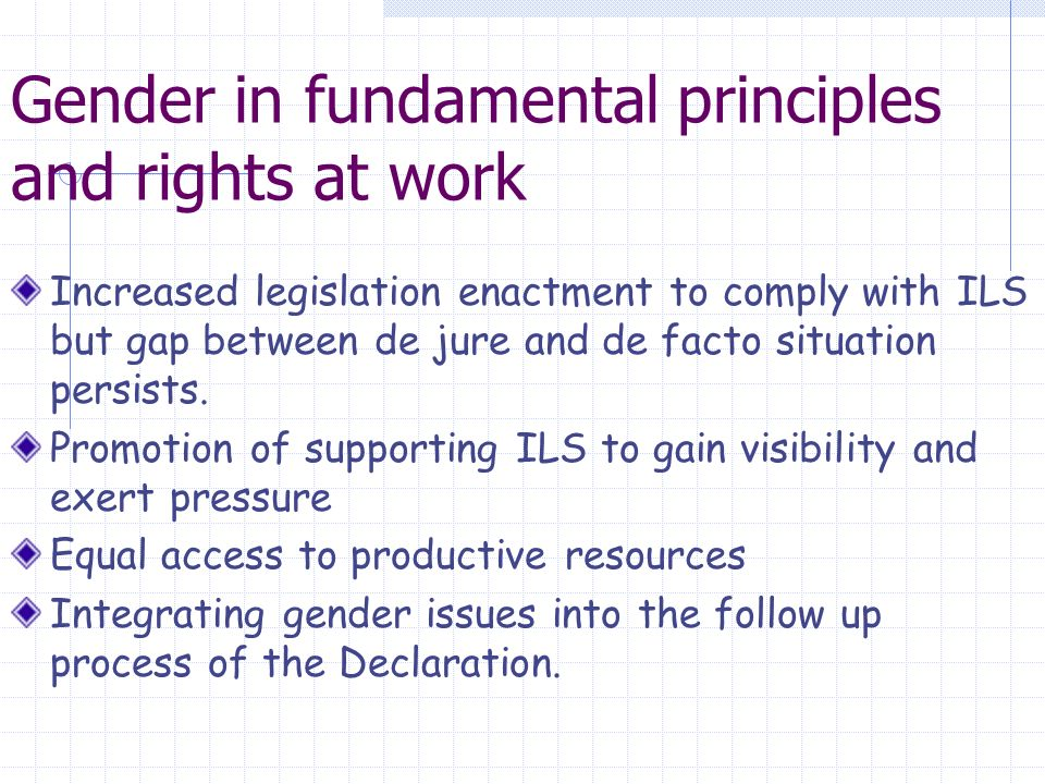 Gender in fundamental principles and rights at work Increased legislation enactment to comply with ILS but gap between de jure and de facto situation persists.