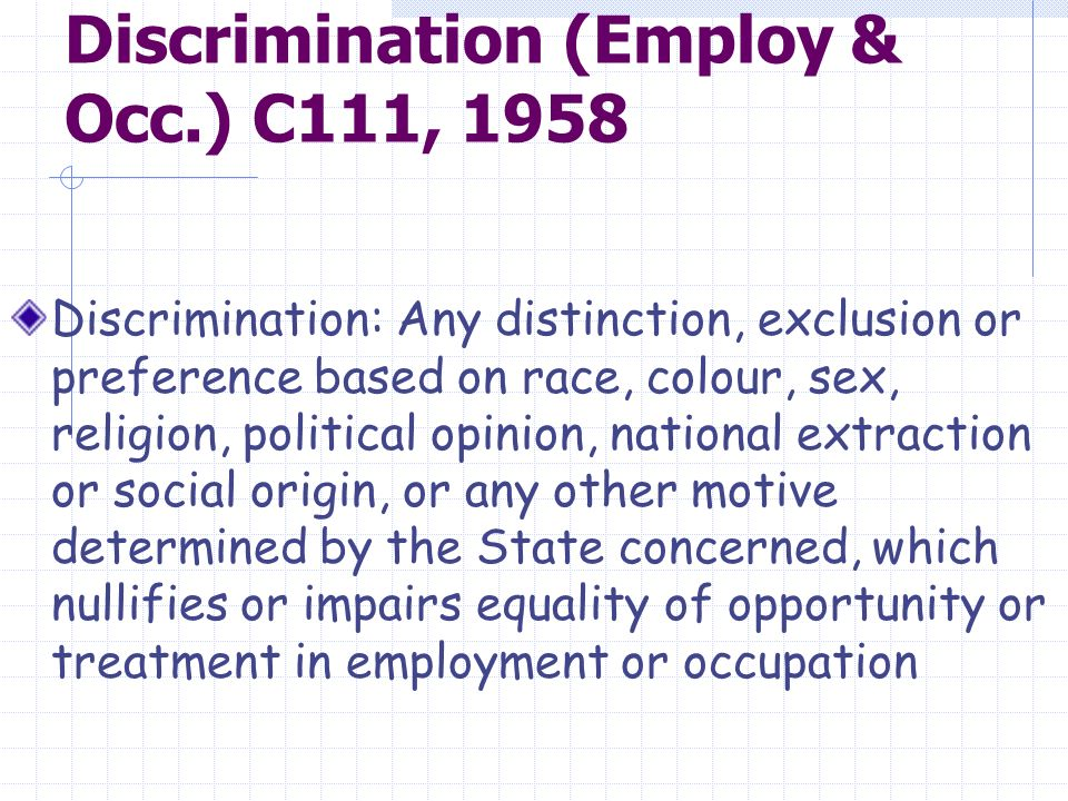 Discrimination (Employ & Occ.) C111, 1958 Discrimination: Any distinction, exclusion or preference based on race, colour, sex, religion, political opinion, national extraction or social origin, or any other motive determined by the State concerned, which nullifies or impairs equality of opportunity or treatment in employment or occupation