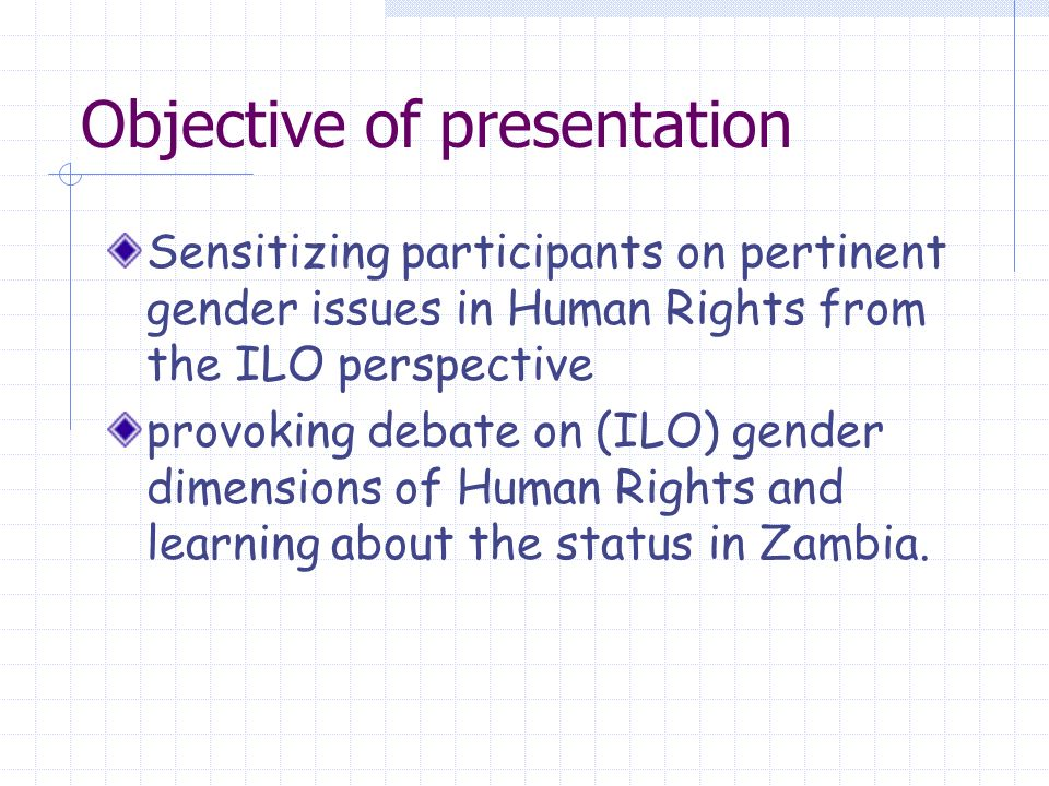 Objective of presentation Sensitizing participants on pertinent gender issues in Human Rights from the ILO perspective provoking debate on (ILO) gender dimensions of Human Rights and learning about the status in Zambia.