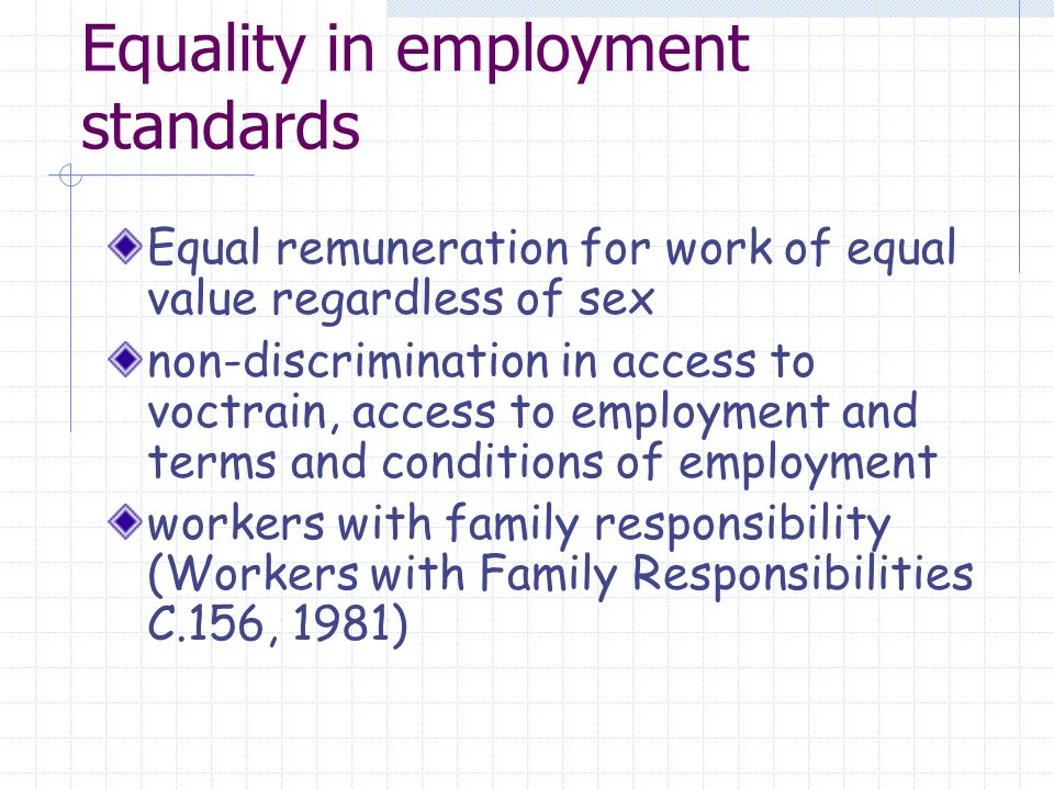 Equality in employment standards Equal remuneration for work of equal value regardless of sex non-discrimination in access to voctrain, access to employment and terms and conditions of employment workers with family responsibility (Workers with Family Responsibilities C.156, 1981)