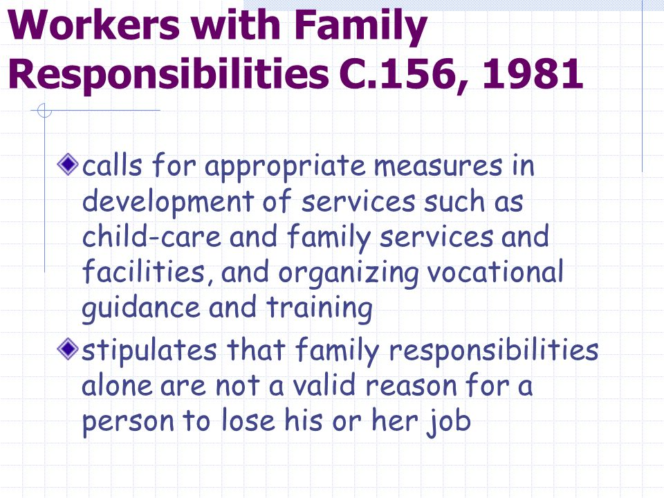 Workers with Family Responsibilities C.156, 1981 calls for appropriate measures in development of services such as child-care and family services and facilities, and organizing vocational guidance and training stipulates that family responsibilities alone are not a valid reason for a person to lose his or her job