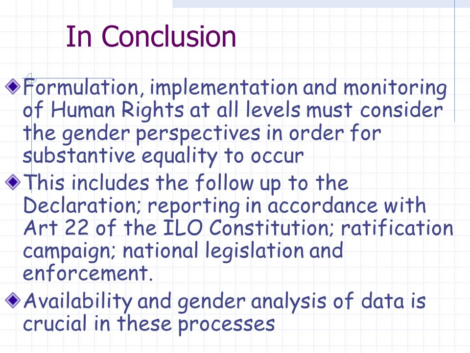 In Conclusion Formulation, implementation and monitoring of Human Rights at all levels must consider the gender perspectives in order for substantive equality to occur This includes the follow up to the Declaration; reporting in accordance with Art 22 of the ILO Constitution; ratification campaign; national legislation and enforcement.