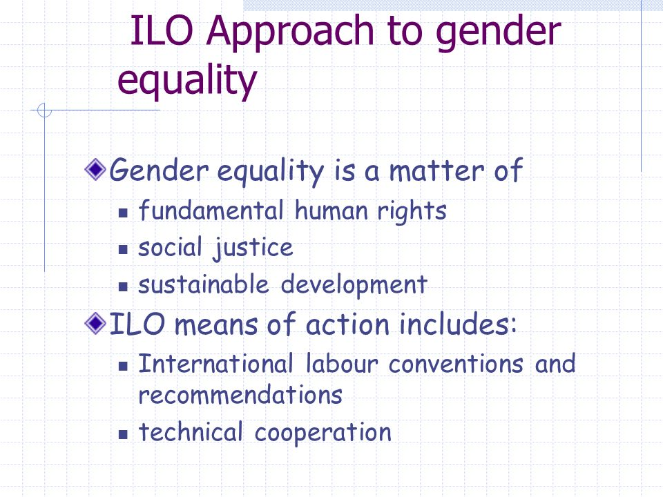 ILO Approach to gender equality Gender equality is a matter of fundamental human rights social justice sustainable development ILO means of action includes: International labour conventions and recommendations technical cooperation
