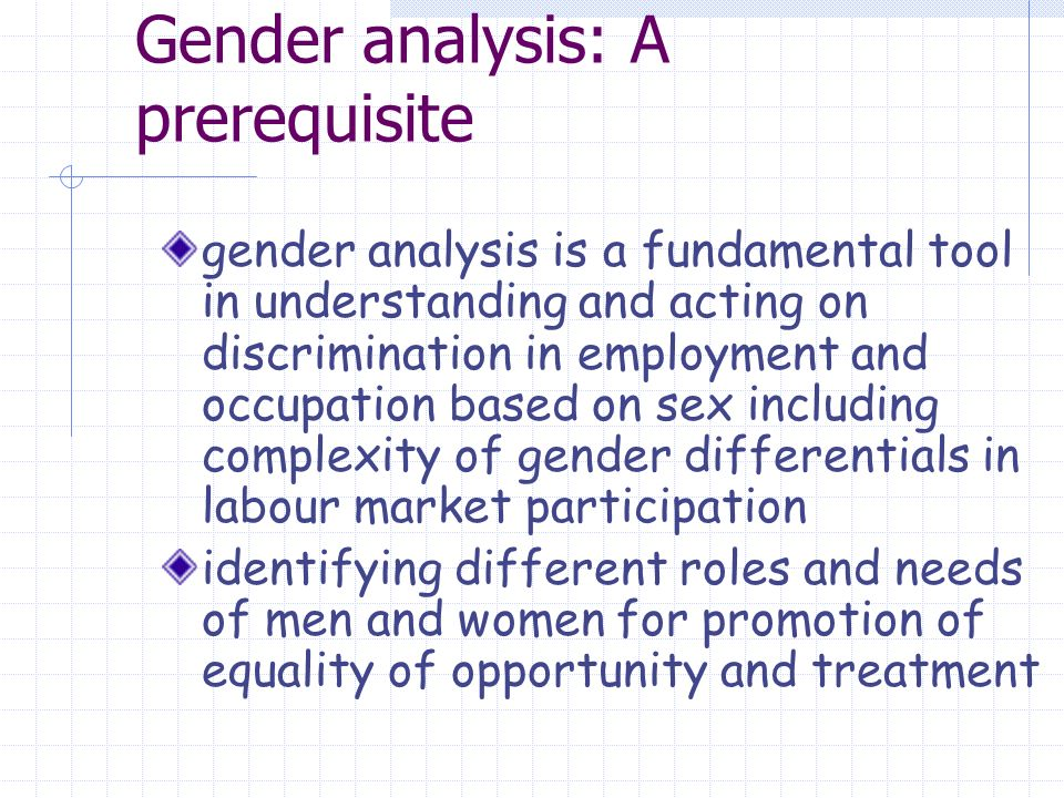 Gender analysis: A prerequisite gender analysis is a fundamental tool in understanding and acting on discrimination in employment and occupation based on sex including complexity of gender differentials in labour market participation identifying different roles and needs of men and women for promotion of equality of opportunity and treatment