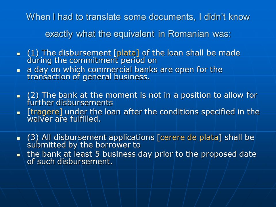 When I had to translate some documents, I didn't know exactly what the equivalent in Romanian was: (1) The disbursement [plata] of the loan shall be made during the commitment period on (1) The disbursement [plata] of the loan shall be made during the commitment period on a day on which commercial banks are open for the transaction of general business.