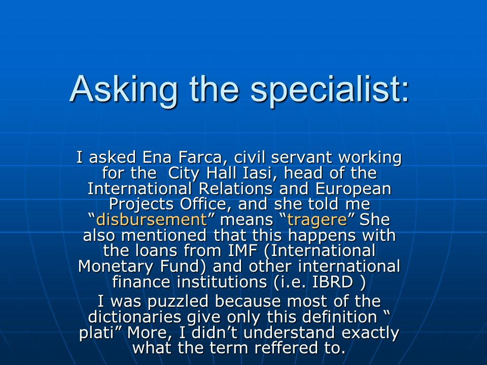 Asking the specialist: I asked Ena Farca, civil servant working for the City Hall Iasi, head of the International Relations and European Projects Office, and she told me disbursement means tragere She also mentioned that this happens with the loans from IMF (International Monetary Fund) and other international finance institutions (i.e.