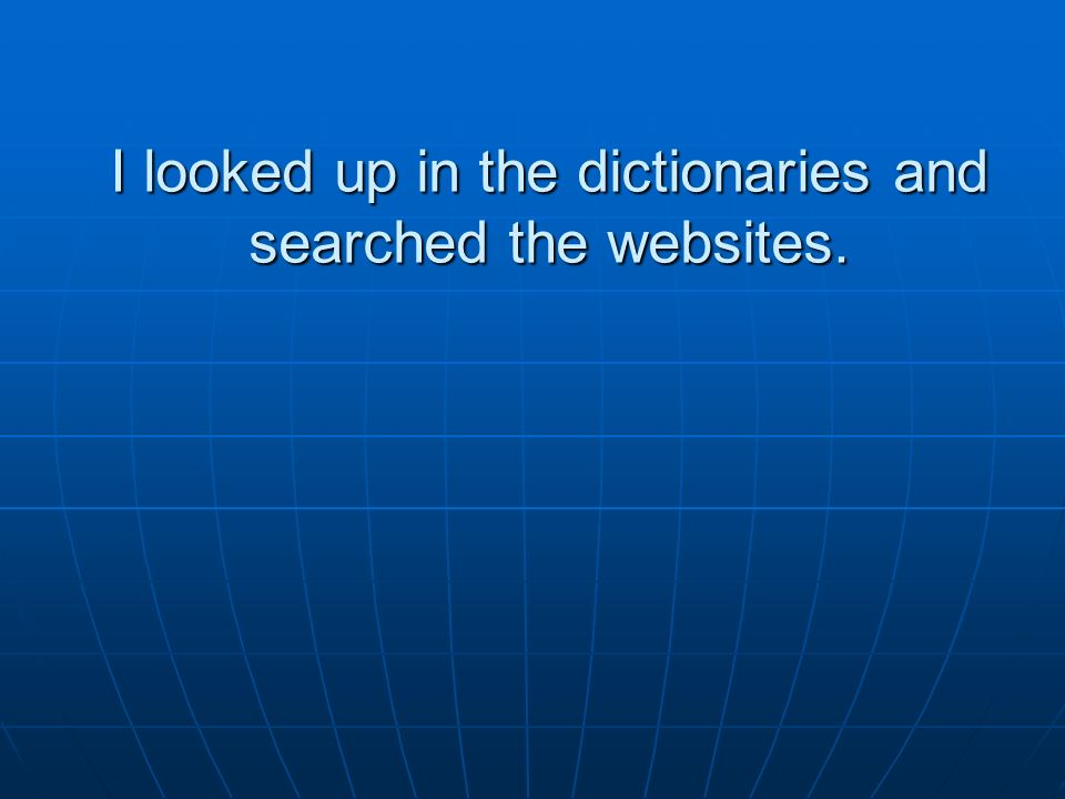 I looked up in the dictionaries and searched the websites.