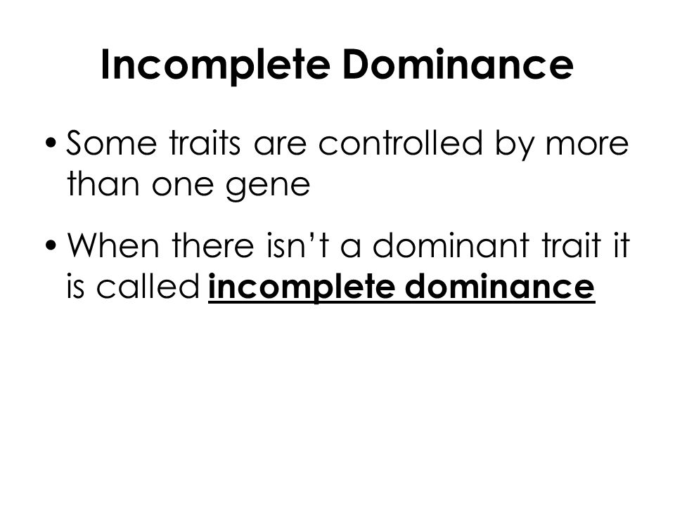 Incomplete Dominance Some traits are controlled by more than one gene When there isn't a dominant trait it is called incomplete dominance