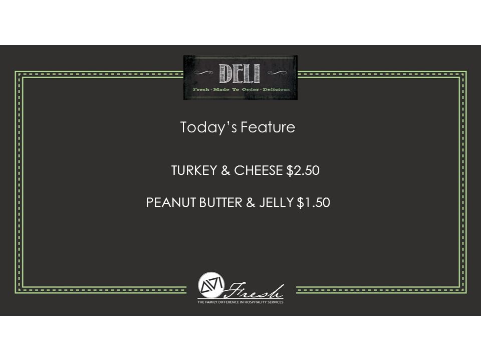 Today's Feature TURKEY & CHEESE $2.50 PEANUT BUTTER & JELLY $1.50